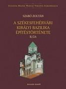 A székesfehérvári királyi bazilika építéstörténete II/2A-2B