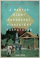 """""""A Magyar Szent Koronához visszatért Kárpátalja"""" 1938-1944"""
